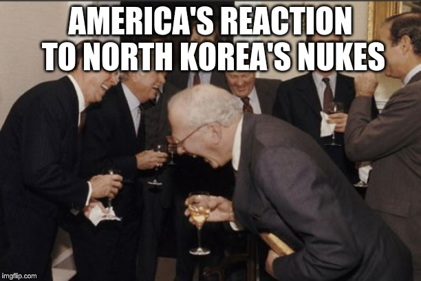 Korea is funny! | AMERICA'S REACTION TO NORTH KOREA'S NUKES | image tagged in memes,laughing men in suits,north korea,nuclear war | made w/ Imgflip meme maker
