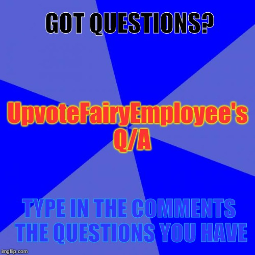 I needed a Q/A for myself so Here It Is... | GOT QUESTIONS? TYPE IN THE COMMENTS THE QUESTIONS YOU HAVE UpvoteFairyEmployee's  Q/A | image tagged in memes,blank blue background,q/a,question | made w/ Imgflip meme maker