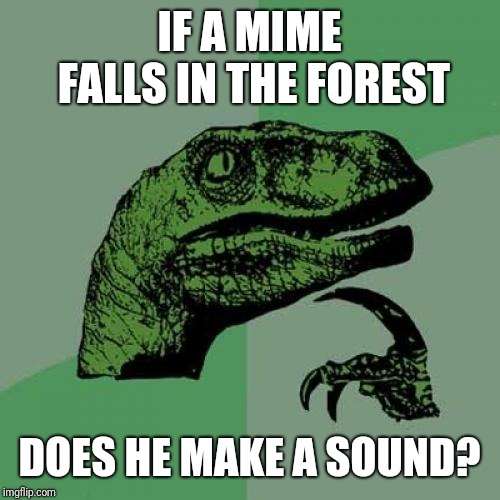 Philosoraptor |  IF A MIME FALLS IN THE FOREST; DOES HE MAKE A SOUND? | image tagged in memes,philosoraptor,mime | made w/ Imgflip meme maker