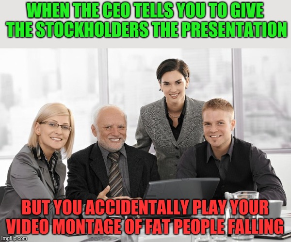 No, Harold, that was not the presentation we were looking for  | WHEN THE CEO TELLS YOU TO GIVE THE STOCKHOLDERS THE PRESENTATION BUT YOU ACCIDENTALLY PLAY YOUR VIDEO MONTAGE OF FAT PEOPLE FALLING | image tagged in hide the pain harold,laughing office,what are you looking at,fat person falling over,hide the pain harold smile,memes | made w/ Imgflip meme maker