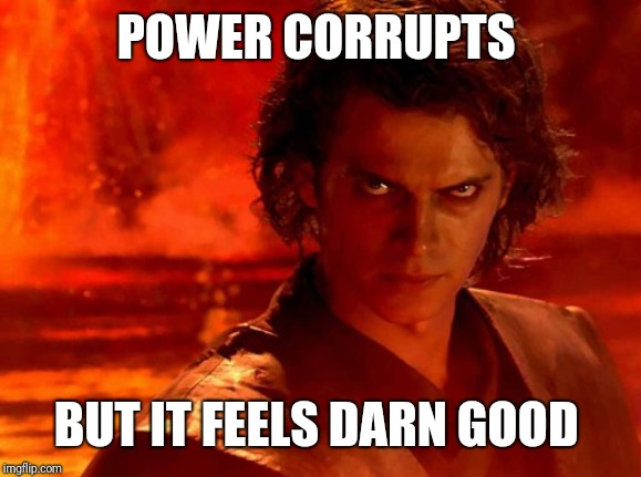 You Underestimate My Power Meme | POWER CORRUPTS BUT IT FEELS DARN GOOD | image tagged in memes,you underestimate my power | made w/ Imgflip meme maker