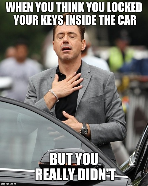 Relief | WHEN YOU THINK YOU LOCKED YOUR KEYS INSIDE THE CAR BUT YOU REALLY DIDN'T | image tagged in relief,cars,keys | made w/ Imgflip meme maker