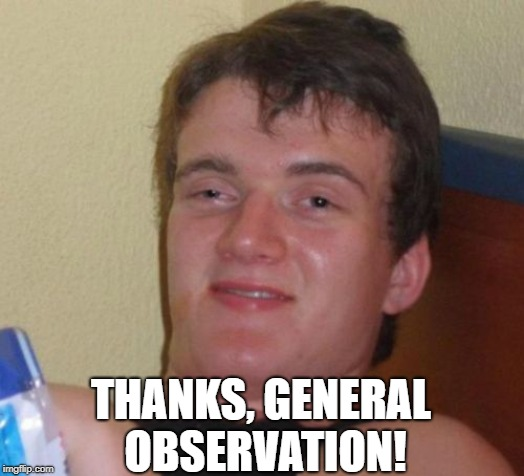 10 Guy Meme | THANKS, GENERAL OBSERVATION! | image tagged in memes,10 guy | made w/ Imgflip meme maker