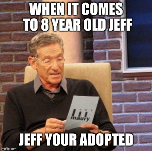 Maury Lie Detector |  WHEN IT COMES TO 8 YEAR OLD JEFF; JEFF YOUR ADOPTED | image tagged in memes,maury lie detector | made w/ Imgflip meme maker