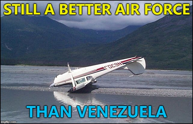 Sometimes obvious is better... :) | STILL A BETTER AIR FORCE THAN VENEZUELA | image tagged in pilot error,memes,venezuela,planes | made w/ Imgflip meme maker