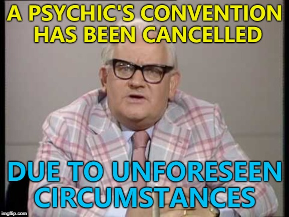 If only I could tell how well this will do... :) | A PSYCHIC'S CONVENTION HAS BEEN CANCELLED DUE TO UNFORESEEN CIRCUMSTANCES | image tagged in ronnie barker news,memes,psychic | made w/ Imgflip meme maker