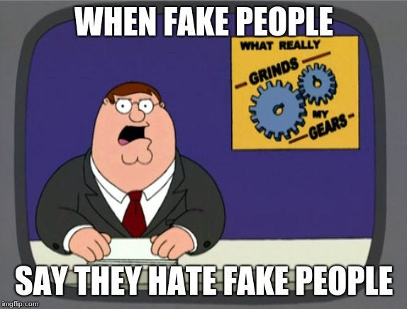Peter Griffin News | WHEN FAKE PEOPLE SAY THEY HATE FAKE PEOPLE | image tagged in memes,peter griffin news | made w/ Imgflip meme maker