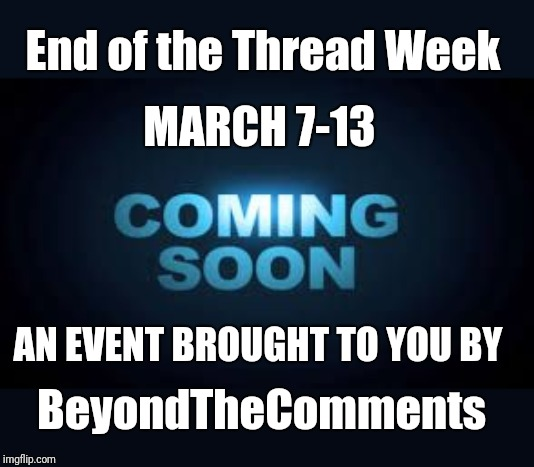 End of the Thread week | March 7-13 | A BeyondTheComments Event |  End of the Thread Week; MARCH 7-13; AN EVENT BROUGHT TO YOU BY; BeyondTheComments | image tagged in coming soon,endofthread,beyondthecomments,palringo,btc | made w/ Imgflip meme maker