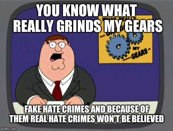 Peter Griffin News | YOU KNOW WHAT REALLY GRINDS MY GEARS FAKE HATE CRIMES AND BECAUSE OF THEM REAL HATE CRIMES WON'T BE BELIEVED | image tagged in memes,peter griffin news | made w/ Imgflip meme maker