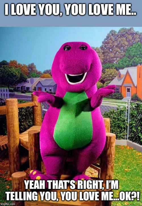 Barney the Dinosaur  | I LOVE YOU, YOU LOVE ME.. YEAH THAT'S RIGHT, I'M TELLING YOU, YOU LOVE ME...OK?! | image tagged in barney the dinosaur | made w/ Imgflip meme maker