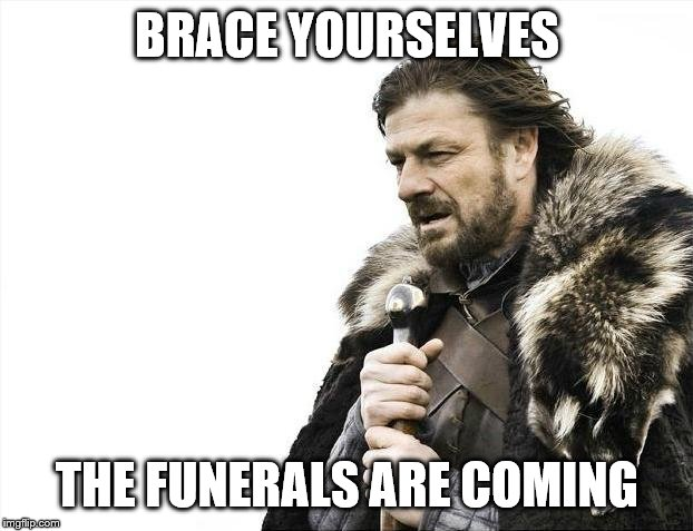 BRACE YOURSELVES THE FUNERALS ARE COMING | image tagged in memes,brace yourselves x is coming | made w/ Imgflip meme maker