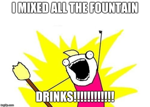 X All The Y Meme | I MIXED ALL THE FOUNTAIN DRINKS!!!!!!!!!!!! | image tagged in memes,x all the y | made w/ Imgflip meme maker