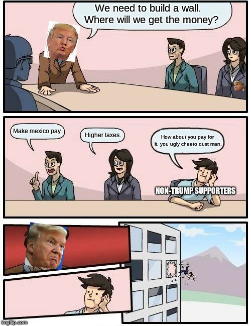 Boardroom Meeting Suggestion | We need to build a wall.  Where will we get the money? Make mexico pay. Higher taxes. How about you pay for it, you ugly cheeto dust man. NO | image tagged in memes,boardroom meeting suggestion | made w/ Imgflip meme maker