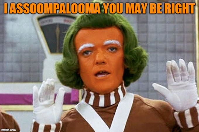 Oompa Loompa | I ASSOOMPALOOMA YOU MAY BE RIGHT | image tagged in oompa loompa | made w/ Imgflip meme maker