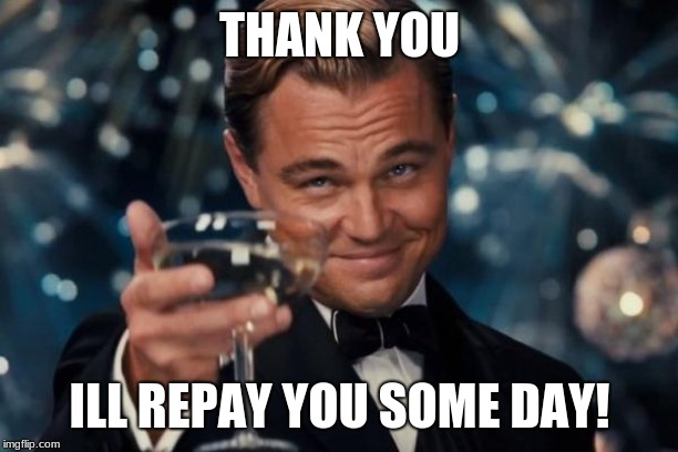 Leonardo Dicaprio Cheers Meme | THANK YOU ILL REPAY YOU SOME DAY! | image tagged in memes,leonardo dicaprio cheers | made w/ Imgflip meme maker