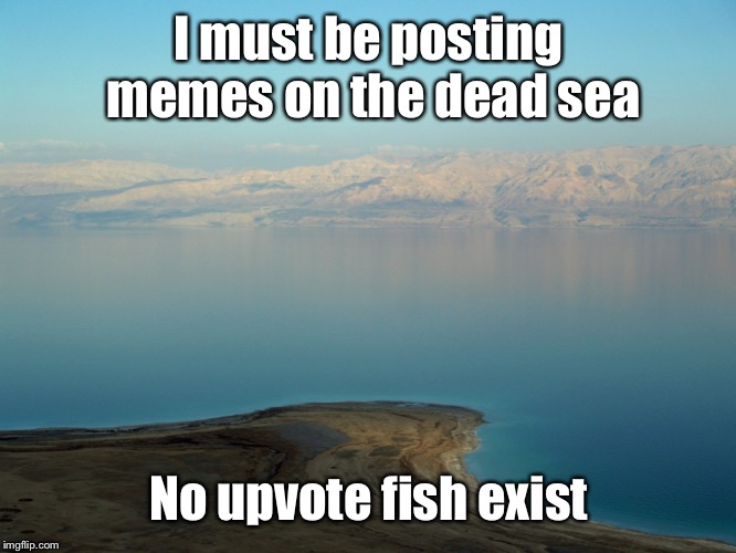 I must be posting memes on the dead sea No upvote fish exist | made w/ Imgflip meme maker