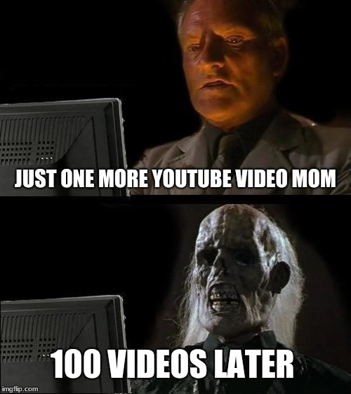 Ill Just Wait Here Meme | JUST ONE MORE YOUTUBE VIDEO MOM 100 VIDEOS LATER | image tagged in memes,ill just wait here | made w/ Imgflip meme maker