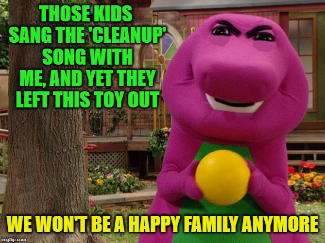 When Barney's other personality comes out to play |  THOSE KIDS SANG THE 'CLEANUP' SONG WITH ME, AND YET THEY LEFT THIS TOY OUT; WE WON'T BE A HAPPY FAMILY ANYMORE | image tagged in angry barney,memes,barney the dinosaur,funny,barney songs,hide yo kids hide yo wife but mostly yo kids | made w/ Imgflip meme maker