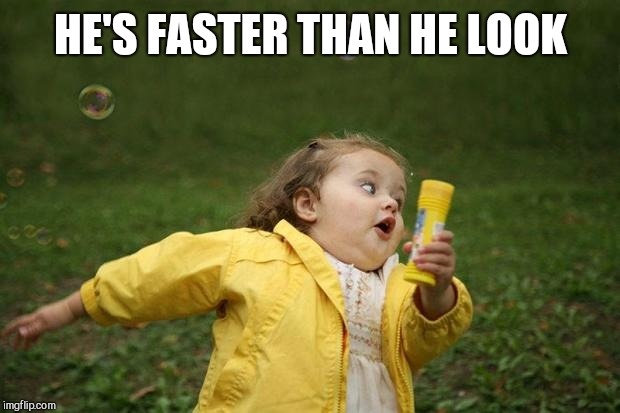 girl running | HE'S FASTER THAN HE LOOK | image tagged in girl running | made w/ Imgflip meme maker