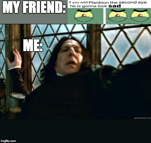Snape | MY FRIEND: ME: | image tagged in memes,snape | made w/ Imgflip meme maker