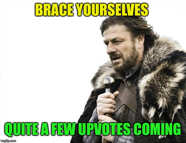 Brace Yourselves X is Coming Meme | BRACE YOURSELVES QUITE A FEW UPVOTES COMING | image tagged in memes,brace yourselves x is coming | made w/ Imgflip meme maker