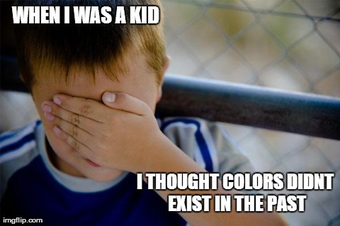 Confession Kid | WHEN I WAS A KID I THOUGHT COLORS DIDNT EXIST IN THE PAST | image tagged in memes,confession kid | made w/ Imgflip meme maker