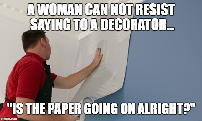 "A WOMAN CAN NOT RESIST SAYING TO A DECORATOR... ""IS THE PAPER GOING ON ALRIGHT?"" 