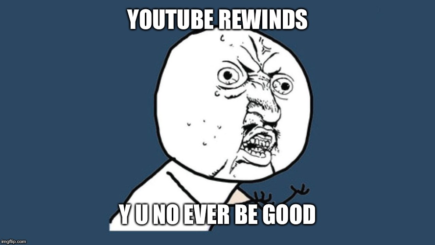 First y u no | YOUTUBE REWINDS Y U NO EVER BE GOOD | image tagged in y u no,youtube rewind | made w/ Imgflip meme maker