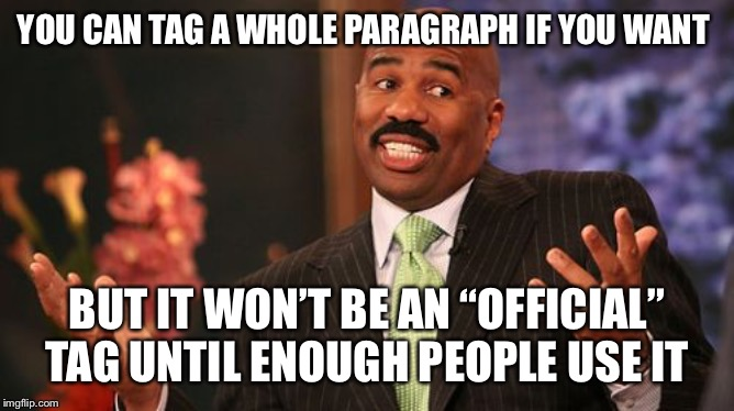 "Steve Harvey Meme | YOU CAN TAG A WHOLE PARAGRAPH IF YOU WANT BUT IT WON'T BE AN ""OFFICIAL"" TAG UNTIL ENOUGH PEOPLE USE IT 