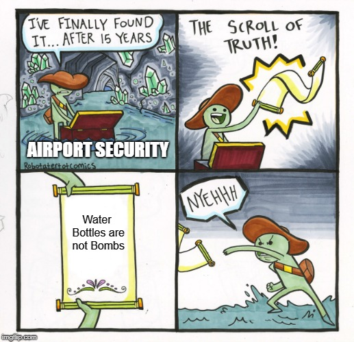 Air Port Security finds out the truth |  AIRPORT SECURITY; Water Bottles are not Bombs | image tagged in memes,the scroll of truth,airport,water bottle,bomb,funny | made w/ Imgflip meme maker