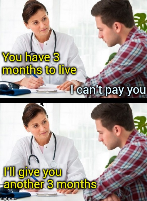 doctor and patient | You have 3 months to live I'll give you another 3 months I can't pay you | image tagged in doctor and patient | made w/ Imgflip meme maker