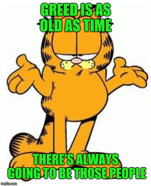 Garfield shrug | GREED IS AS OLD AS TIME THERE'S ALWAYS GOING TO BE THOSE PEOPLE | image tagged in garfield shrug | made w/ Imgflip meme maker