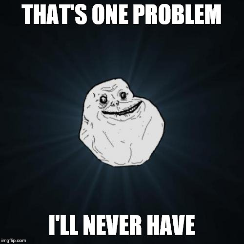 Forever Alone Meme | THAT'S ONE PROBLEM I'LL NEVER HAVE | image tagged in memes,forever alone | made w/ Imgflip meme maker