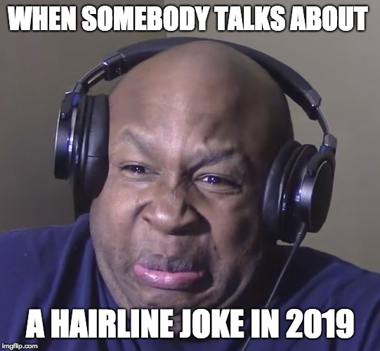 Cringe | WHEN SOMEBODY TALKS ABOUT A HAIRLINE JOKE IN 2019 | image tagged in cringe | made w/ Imgflip meme maker