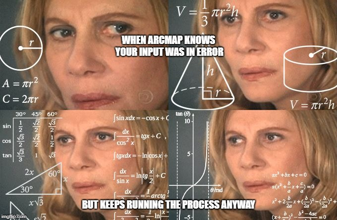 Calculating meme | WHEN ARCMAP KNOWS YOUR INPUT WAS IN ERROR BUT KEEPS RUNNING THE PROCESS ANYWAY | image tagged in calculating meme | made w/ Imgflip meme maker