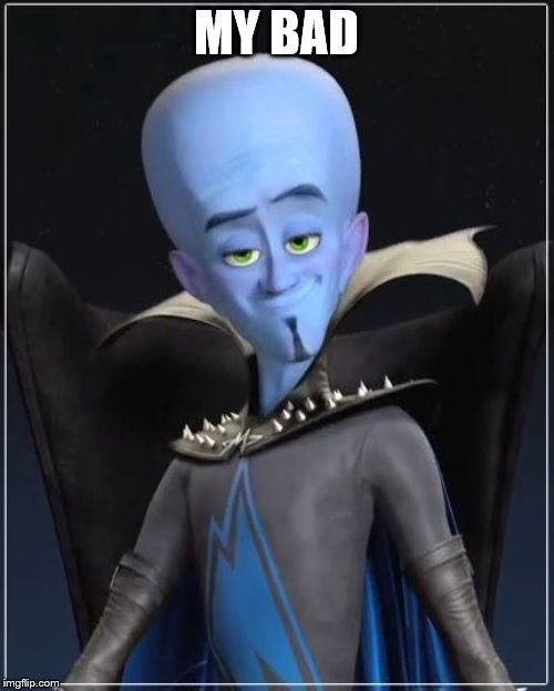Megamind | MY BAD | image tagged in megamind | made w/ Imgflip meme maker