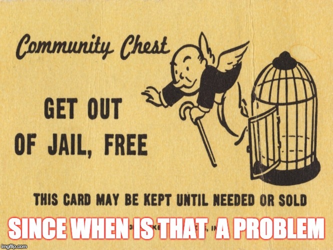 Get out of jail free card Monopoly | SINCE WHEN IS THAT  A PROBLEM | image tagged in get out of jail free card monopoly | made w/ Imgflip meme maker