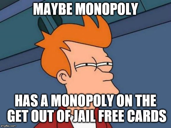 Futurama Fry Meme | MAYBE MONOPOLY HAS A MONOPOLY ON THE GET OUT OF JAIL FREE CARDS | image tagged in memes,futurama fry | made w/ Imgflip meme maker