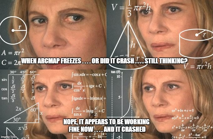 Calculating meme | WHEN ARCMAP FREEZES . . . . OR DID IT CRASH . . . . STILL THINKING? NOPE, IT APPEARS TO BE WORKING FINE NOW . . . . AND IT CRASHED | image tagged in calculating meme | made w/ Imgflip meme maker