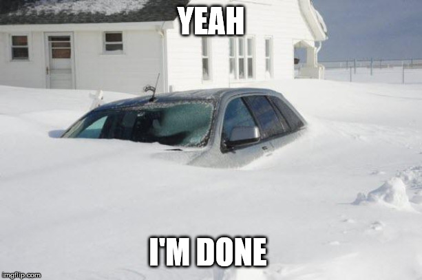 Winter Blues |  YEAH; I'M DONE | image tagged in snow storm large,orillia,storm,winter,blizzard | made w/ Imgflip meme maker