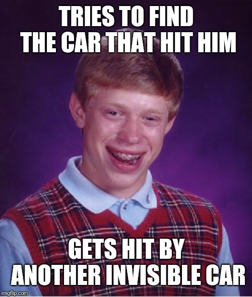 Bad Luck Brian Meme | TRIES TO FIND THE CAR THAT HIT HIM GETS HIT BY ANOTHER INVISIBLE CAR | image tagged in memes,bad luck brian | made w/ Imgflip meme maker