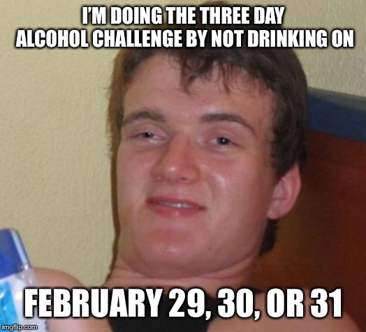 10 Guy Meme | I'M DOING THE THREE DAY ALCOHOL CHALLENGE BY NOT DRINKING ON FEBRUARY 29, 30, OR 31 | image tagged in memes,10 guy | made w/ Imgflip meme maker