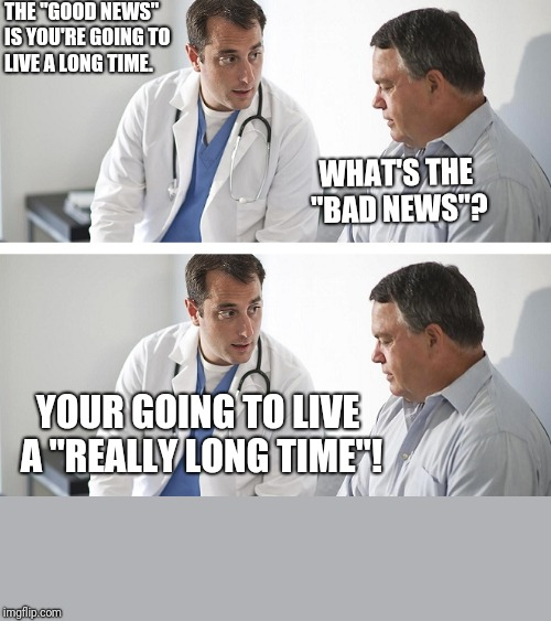 "He actually said that  |  THE ""GOOD NEWS"" IS YOU'RE GOING TO LIVE A LONG TIME. WHAT'S THE ""BAD NEWS""? YOUR GOING TO LIVE A ""REALLY LONG TIME""! 