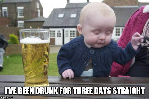 Drunk Baby Meme | I'VE BEEN DRUNK FOR THREE DAYS STRAIGHT | image tagged in memes,drunk baby | made w/ Imgflip meme maker