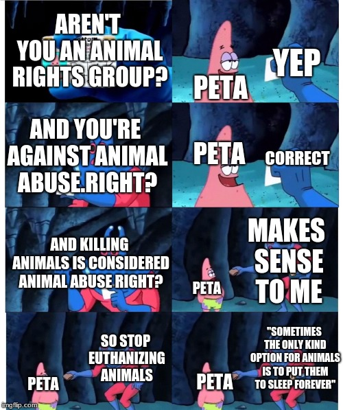 patrick not my wallet | AREN'T YOU AN ANIMAL RIGHTS GROUP? PETA YEP AND YOU'RE AGAINST ANIMAL ABUSE.RIGHT? PETA CORRECT AND KILLING ANIMALS IS CONSIDERED ANIMAL ABU | image tagged in patrick not my wallet | made w/ Imgflip meme maker