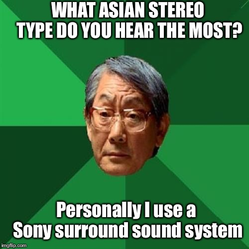 Asian Stereotype.. | WHAT ASIAN STEREO TYPE DO YOU HEAR THE MOST? Personally I use a Sony surround sound system | image tagged in memes,high expectations asian father,stereotype | made w/ Imgflip meme maker