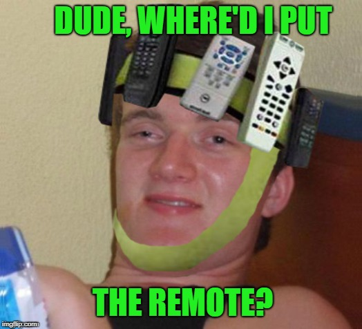 Can't remember | DUDE, WHERE'D I PUT THE REMOTE? | image tagged in funny memes,10 guy,10 guy stoned,meme | made w/ Imgflip meme maker