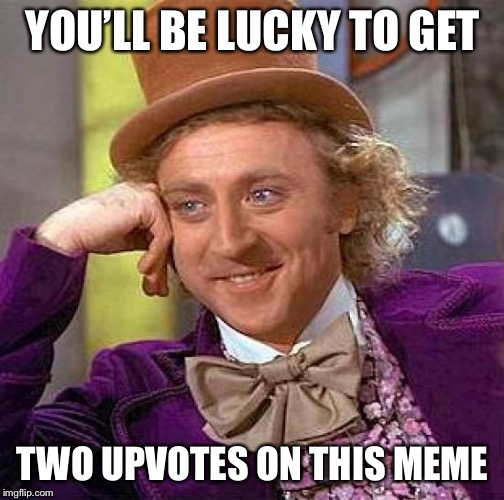 Creepy Condescending Wonka Meme | YOU'LL BE LUCKY TO GET TWO UPVOTES ON THIS MEME | image tagged in memes,creepy condescending wonka | made w/ Imgflip meme maker