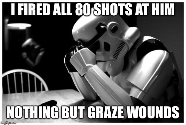 Sad Storm Trooper | I FIRED ALL 80 SHOTS AT HIM NOTHING BUT GRAZE WOUNDS | image tagged in sad storm trooper | made w/ Imgflip meme maker