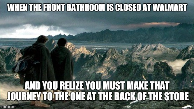 The Great and Treacherous Journey | WHEN THE FRONT BATHROOM IS CLOSED AT WALMART AND YOU RELIZE YOU MUST MAKE THAT JOURNEY TO THE ONE AT THE BACK OF THE STORE | image tagged in lord of the rings,walmart,bathroom,funny,memes,frodo sam mordor | made w/ Imgflip meme maker